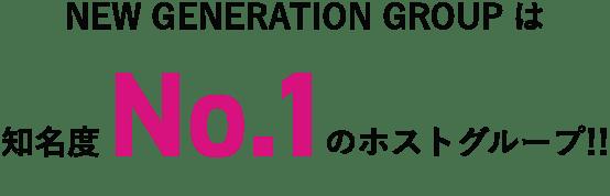 NEW GENERATION GROUPは知名度No.1のホストグループ!!
